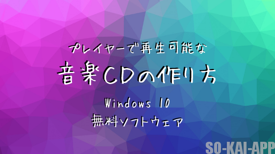 [Windows10] プレイヤーで再生可能な音楽CDの作り方 [無料ソフトウェア]